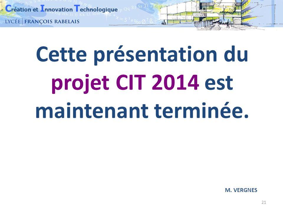 C réation et I nnovation T echnologique 21 Cette présentation du projet CIT 2014 est maintenant terminée.