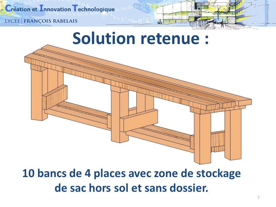 C réation et I nnovation T echnologique 7 Solution retenue : 10 bancs de 4 places avec zone de stockage de sac hors sol et sans dossier.