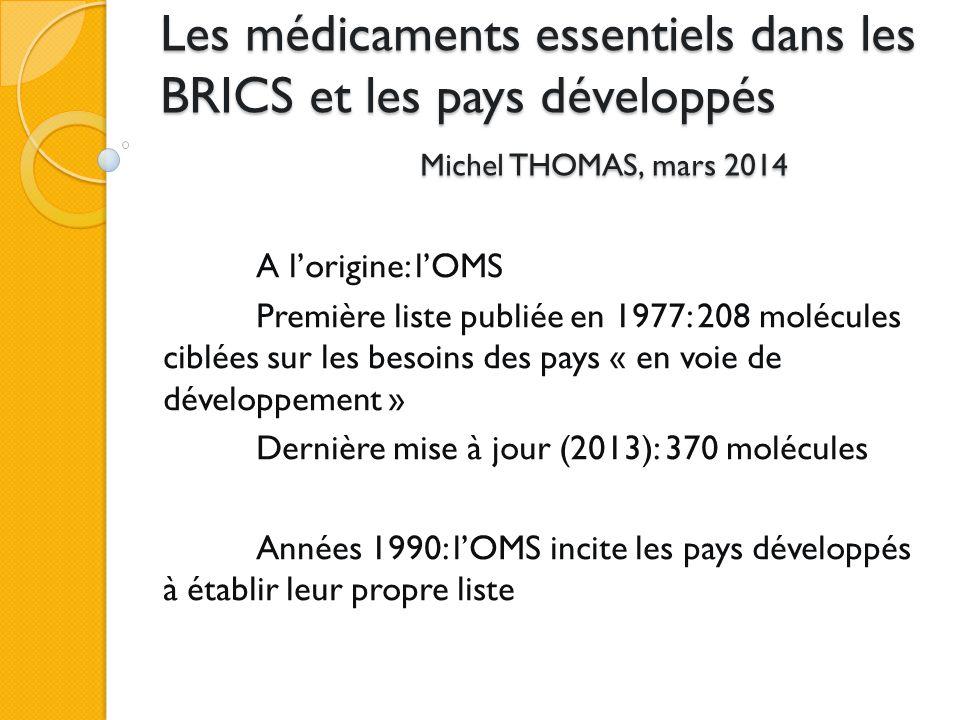 Les médicaments essentiels dans les BRICS et les pays développés Michel THOMAS, mars 2014 A l'origine: l'OMS Première liste publiée en 1977: 208 molécules ciblées sur les besoins des pays « en voie de développement » Dernière mise à jour (2013): 370 molécules Années 1990: l'OMS incite les pays développés à établir leur propre liste