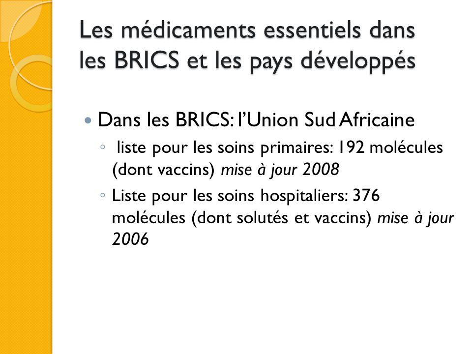 Les médicaments essentiels dans les BRICS et les pays développés Dans les BRICS: l'Union Sud Africaine ◦ liste pour les soins primaires: 192 molécules (dont vaccins) mise à jour 2008 ◦ Liste pour les soins hospitaliers: 376 molécules (dont solutés et vaccins) mise à jour 2006