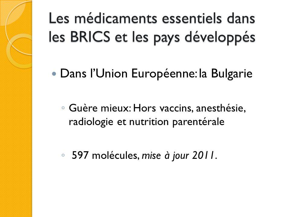 Les médicaments essentiels dans les BRICS et les pays développés Dans l'Union Européenne: la Bulgarie ◦ Guère mieux: Hors vaccins, anesthésie, radiologie et nutrition parentérale ◦ 597 molécules, mise à jour 2011.