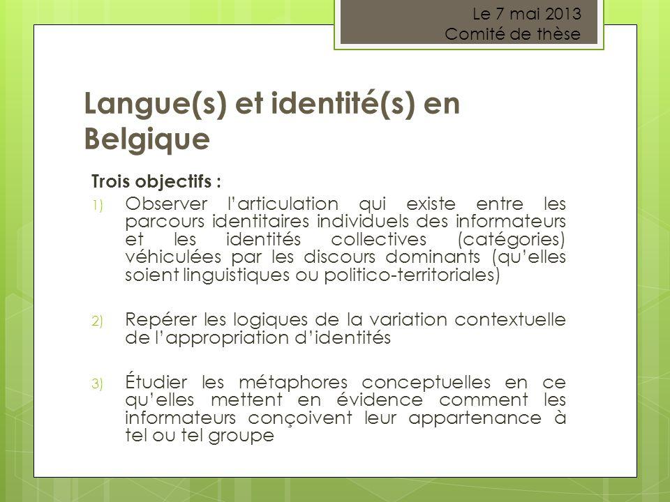 Langue(s) et identité(s) en Belgique Trois objectifs : 1) Observer l'articulation qui existe entre les parcours identitaires individuels des informateurs et les identités collectives (catégories) véhiculées par les discours dominants (qu'elles soient linguistiques ou politico-territoriales) 2) Repérer les logiques de la variation contextuelle de l'appropriation d'identités 3) Étudier les métaphores conceptuelles en ce qu'elles mettent en évidence comment les informateurs conçoivent leur appartenance à tel ou tel groupe Le 7 mai 2013 Comité de thèse