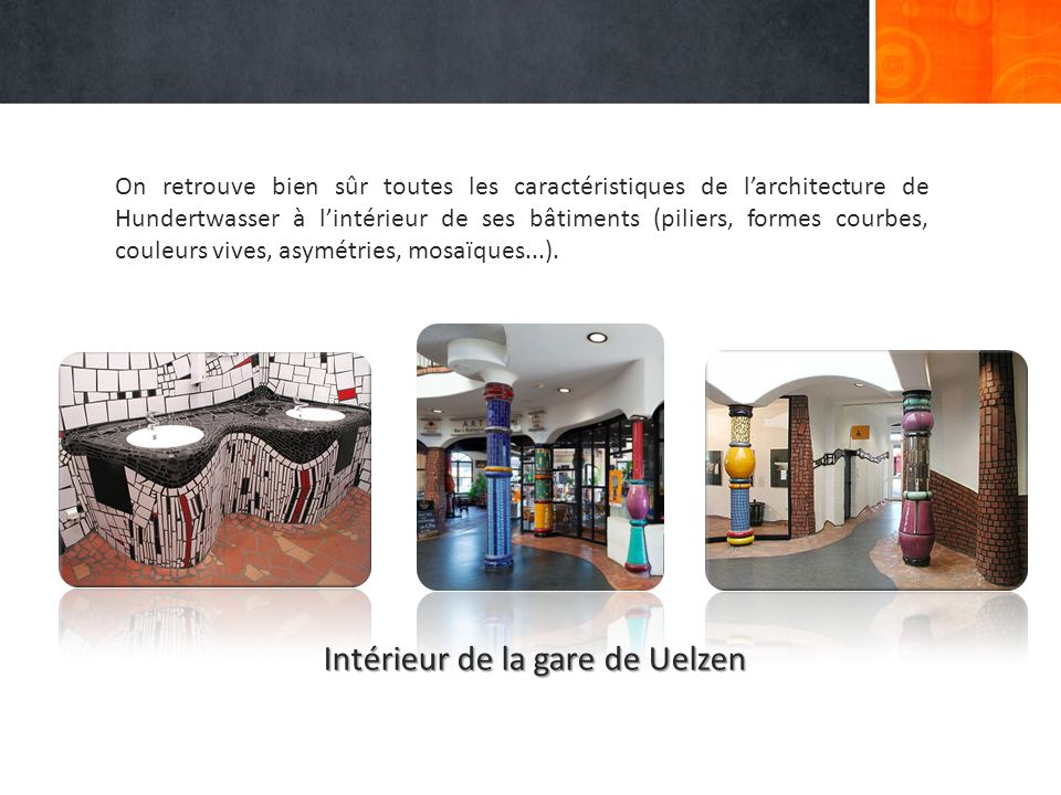On retrouve bien sûr toutes les caractéristiques de l'architecture de Hundertwasser à l'intérieur de ses bâtiments (piliers, formes courbes, couleurs vives, asymétries, mosaïques...).