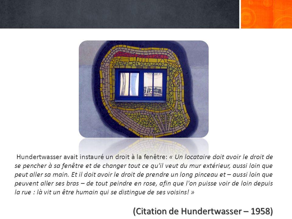Hundertwasser avait instauré un droit à la fenêtre: « Un locataire doit avoir le droit de se pencher à sa fenêtre et de changer tout ce qu il veut du mur extérieur, aussi loin que peut aller sa main.