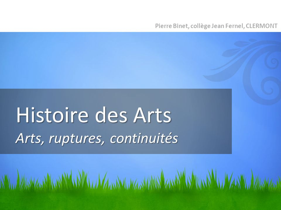 Histoire des Arts Arts, ruptures, continuités Pierre Binet, collège Jean Fernel, CLERMONT