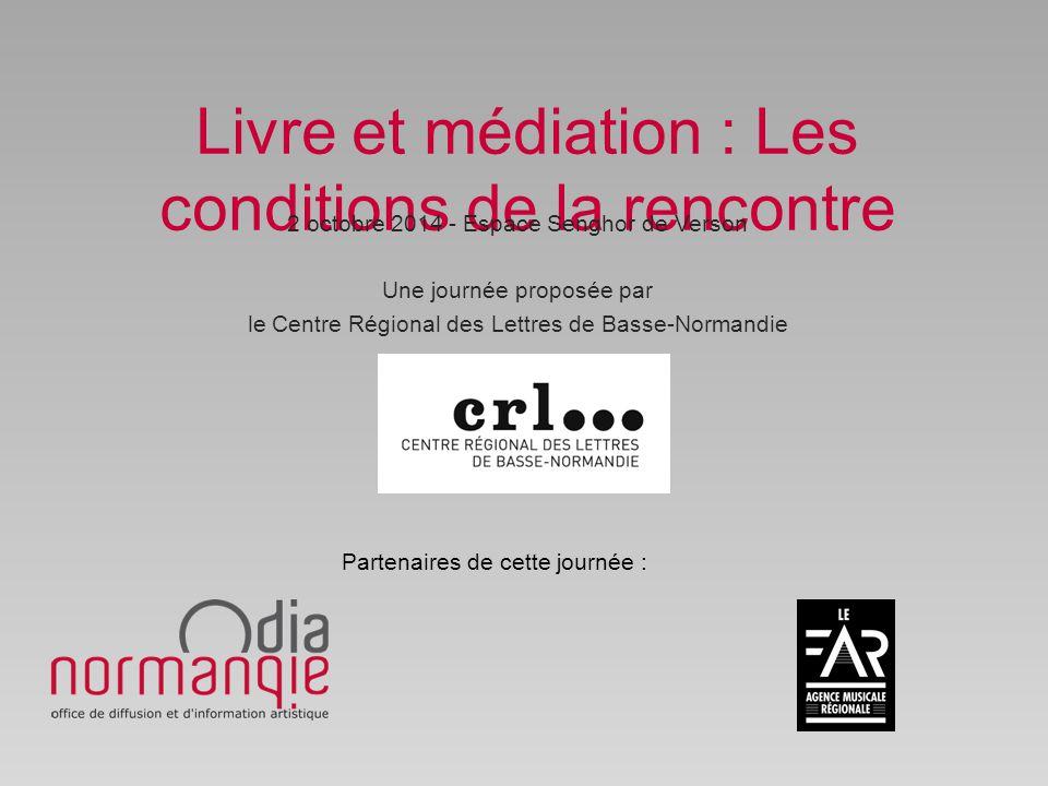 Livre et médiation : Les conditions de la rencontre 2 octobre 2014 - Espace Senghor de Verson Une journée proposée par le Centre Régional des Lettres de Basse-Normandie Partenaires de cette journée :
