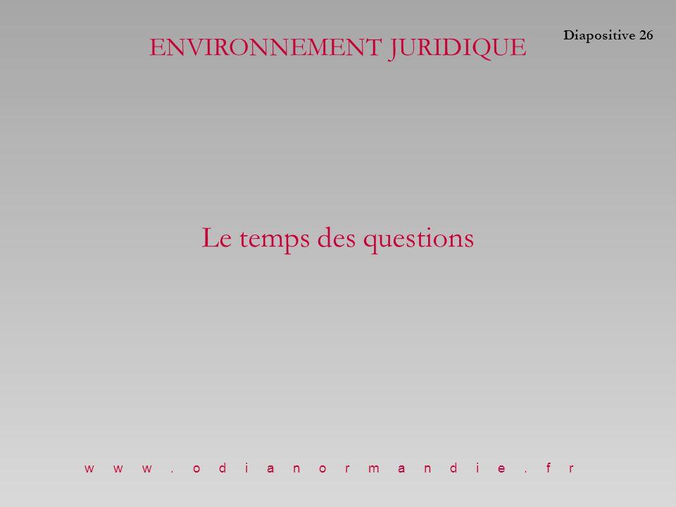 ENVIRONNEMENT JURIDIQUE Le temps des questions www.odianormandie.fr Diapositive 26