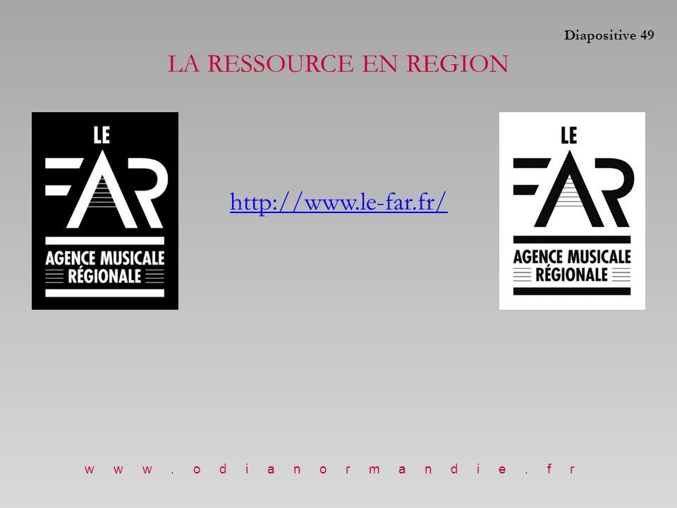 http://www.le-far.fr/ LA RESSOURCE EN REGION www.odianormandie.fr Diapositive 49