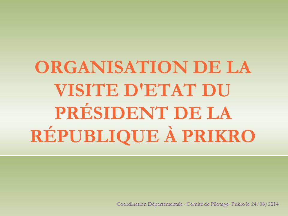 ORGANISATION DE LA VISITE D'ETAT DU PRÉSIDENT DE LA RÉPUBLIQUE À PRIKRO Coordination Départementale - Comité de Pilotage- Prikro le 24/08/2014 1