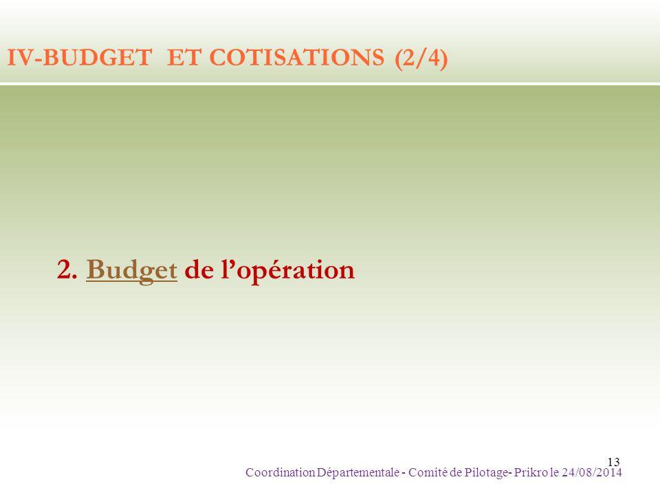 IV-BUDGET ET COTISATIONS (2/4) 2. Budget de l'opérationBudget Coordination Départementale - Comité de Pilotage- Prikro le 24/08/2014 13