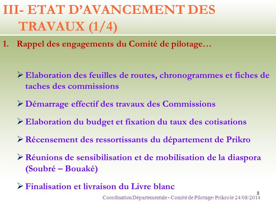 III- ETAT D'AVANCEMENT DES TRAVAUX (2/4) Rappel des engagements du Comité de pilotage (Suite)  Finalisation et livraison des discours  Pilotage effectif des travaux des commissions  Démarrage de la collecte des cotisations  Démarchage des partenaires de l'opération  Réunion d'information à Prikro  Finalisation de la mise en oeuvre de l'ensemble du dispositif opérationnel de la cérémonie (05 sept 2014) Coordination Départementale - Comité de Pilotage- Prikro le 24/08/2014 9