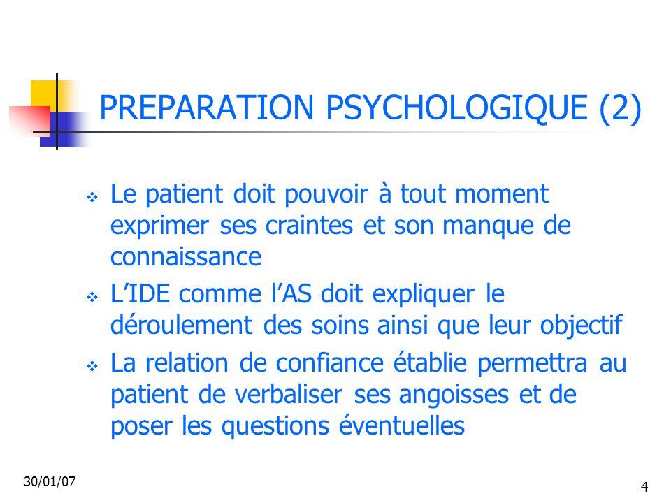 30/01/07 5 PREPARATION PSYCHOLOGIQUE (3)  L'IDE est souvent le relais entre le patient, sa famille et le chirurgien  Les craintes du patient peuvent être liées à l'anesthésie (peur de ne pas se réveiller), et à la maladie (peur de l'inconnu tel que le cancer)  Le patient sera rassuré s'il obtient des réponses claires et cohérentes (dialogue dans l'équipe, transmissions ciblées précises écrites et orales)