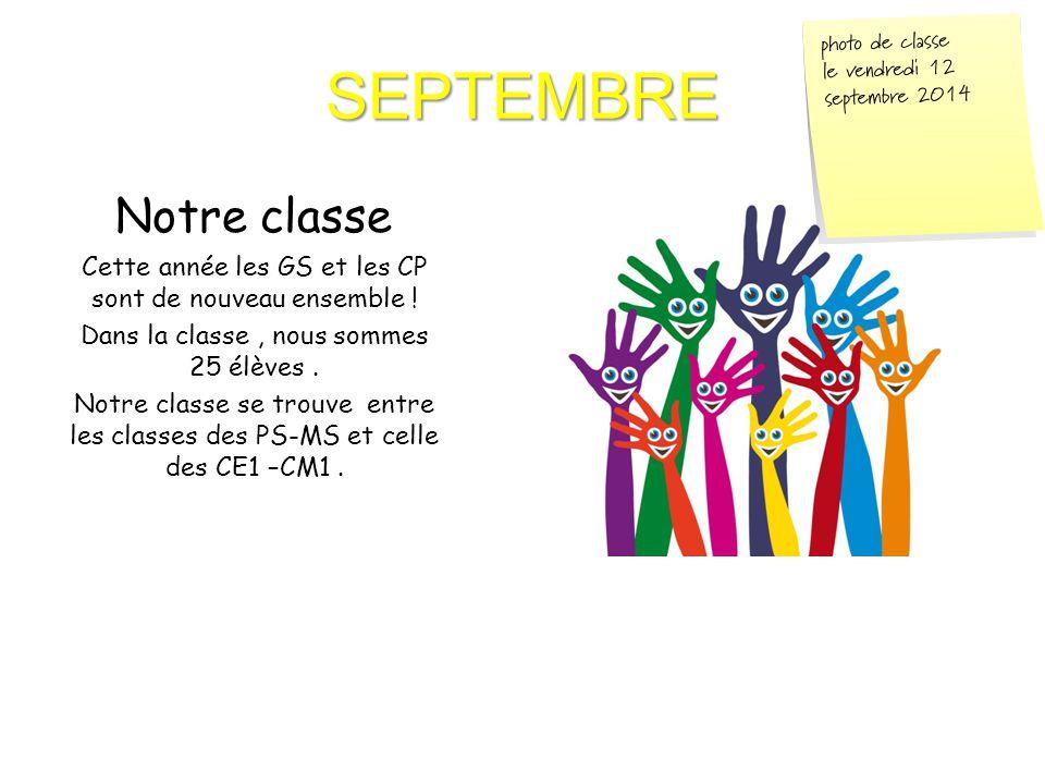 SEPTEMBRE Notre classe Cette année les GS et les CP sont de nouveau ensemble ! Dans la classe, nous sommes 25 élèves. Notre classe se trouve entre les
