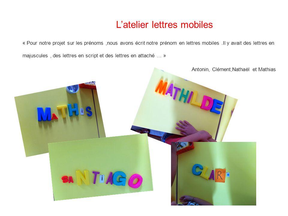 L'atelier lettres mobiles « Pour notre projet sur les prénoms,nous avons écrit notre prénom en lettres mobiles.Il y avait des lettres en majuscules, des lettres en script et des lettres en attaché … » Antonin, Clément,Nathaël et Mathias