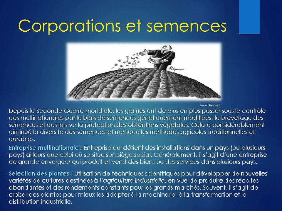 Corporations et semences Depuis la Seconde Guerre mondiale, les graines ont de plus en plus passer sous le contrôle des multinationales par le biais de semences génétiquement modifiées, le brevetage des semences et des lois sur la protection des obtentions végétales.
