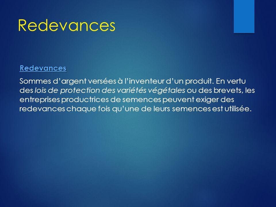 Redevances Redevances Sommes d'argent versées à l'inventeur d'un produit. En vertu des lois de protection des variétés végétales ou des brevets, les e