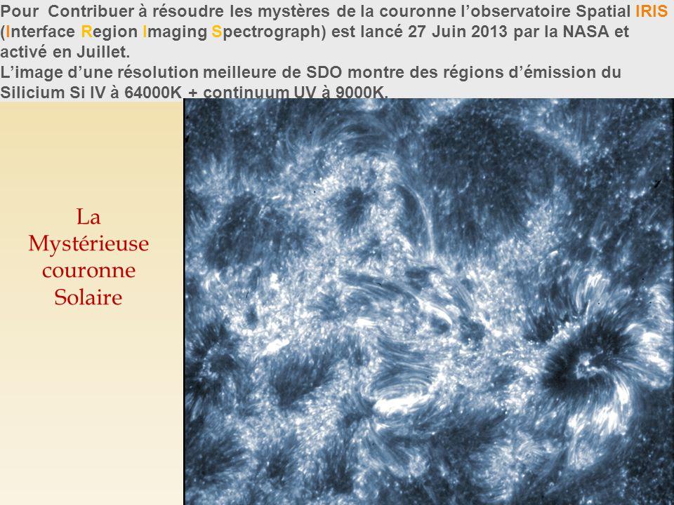 La Mystérieuse couronne Solaire Pour Contribuer à résoudre les mystères de la couronne l'observatoire Spatial IRIS (Interface Region Imaging Spectrograph) est lancé 27 Juin 2013 par la NASA et activé en Juillet.