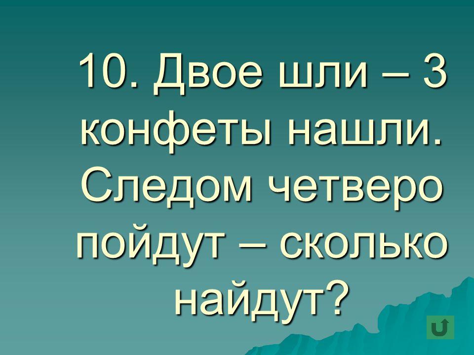 10. Двое шли – 3 конфеты нашли. Следом четверо пойдут – сколько найдут