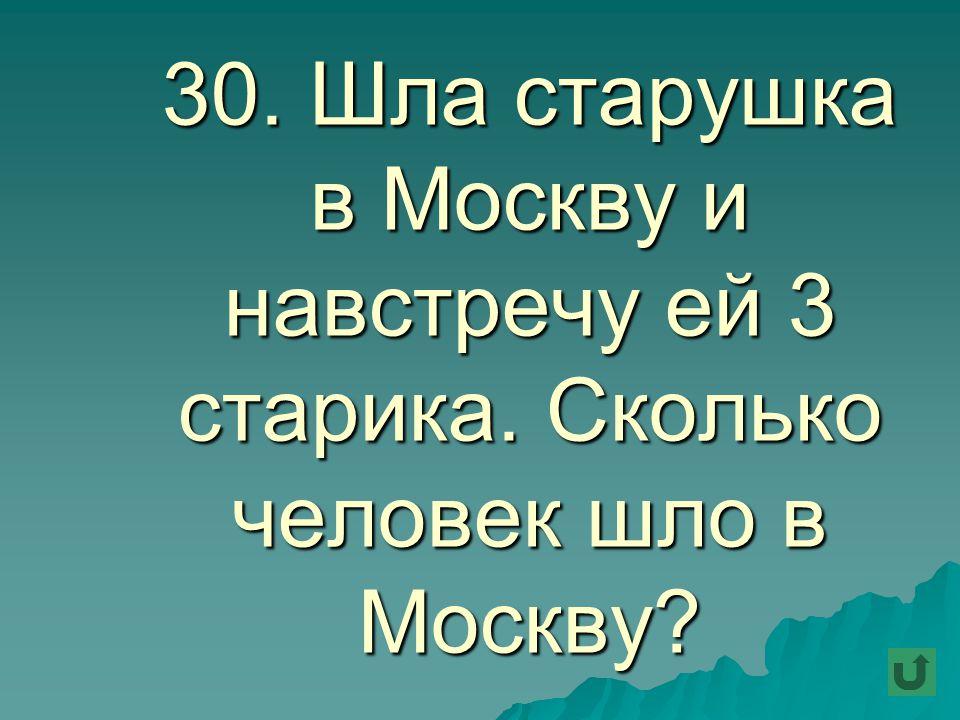 30. Шла старушка в Москву и навстречу ей 3 старика. Сколько человек шло в Москву?