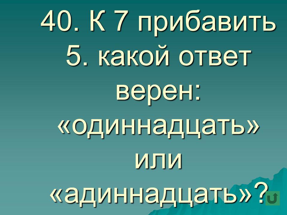 40. К 7 прибавить 5. какой ответ верен: «одиннадцать» или «адиннадцать»