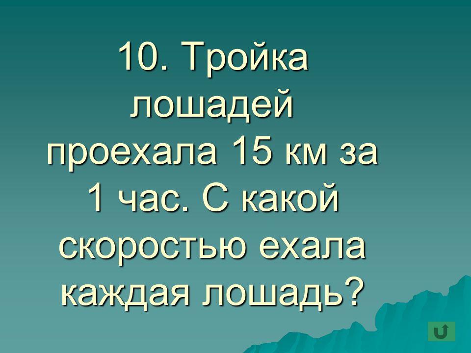 10. Тройка лошадей проехала 15 км за 1 час. С какой скоростью ехала каждая лошадь