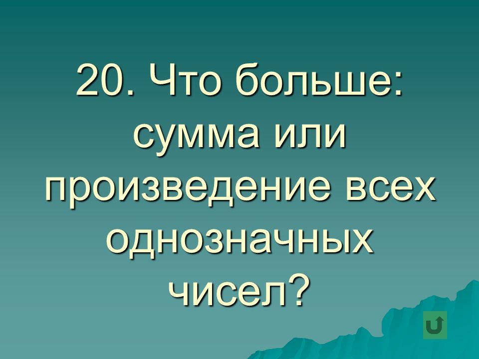 20. Что больше: сумма или произведение всех однозначных чисел
