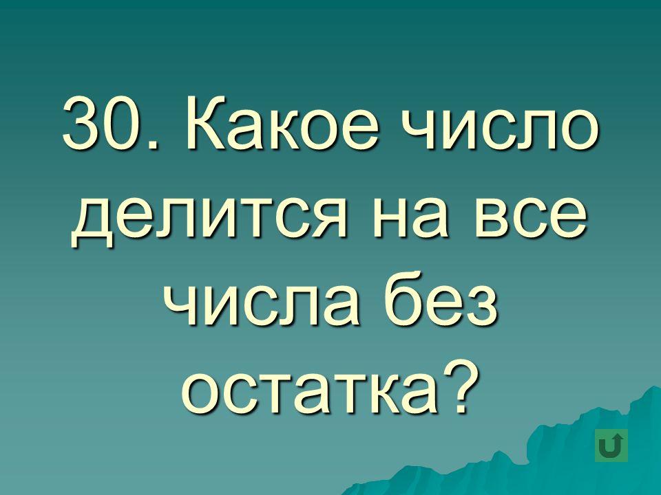 30. Какое число делится на все числа без остатка?