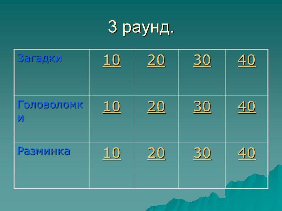 3 раунд. Загадки 10 20 30 40 Головоломк и 10 20 30 40 Разминка 10 20 30 40