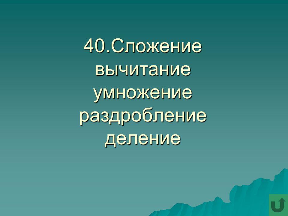 40.Сложение вычитание умножение раздробление деление