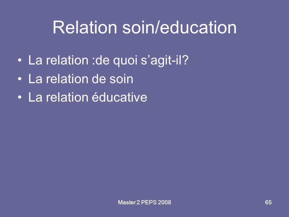 Master 2 PEPS 200865 Relation soin/education La relation :de quoi s'agit-il? La relation de soin La relation éducative