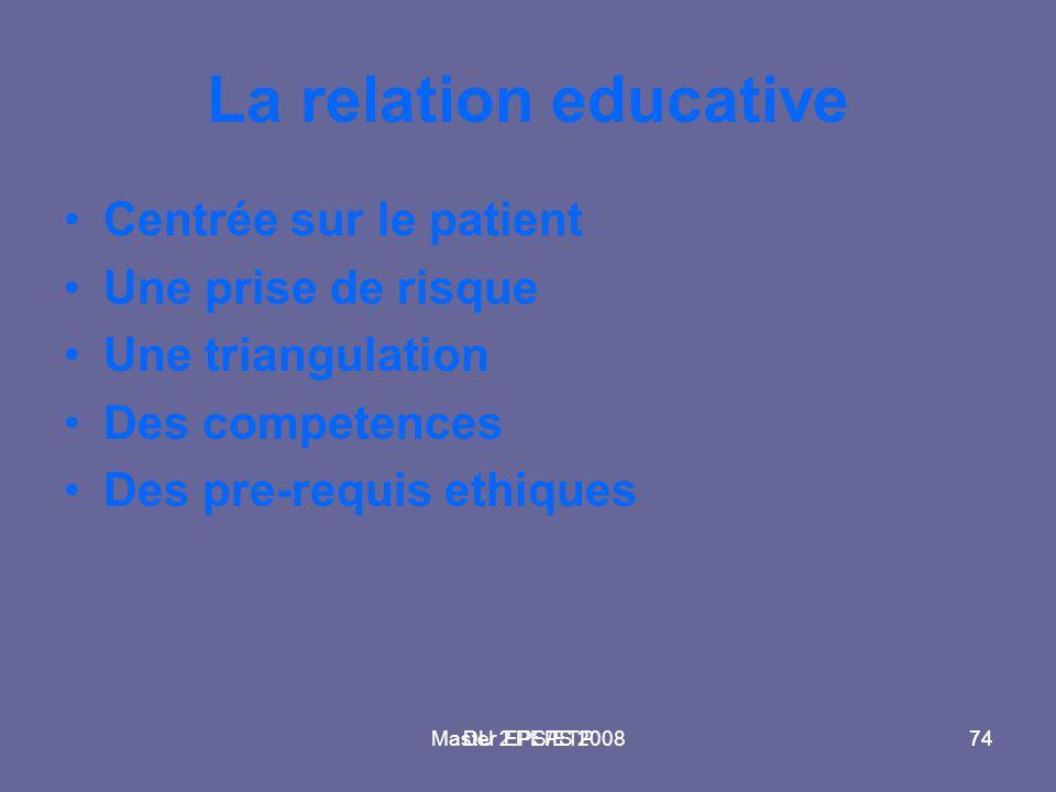 Master 2 PEPS 200874DU EPS/ETP74 La relation educative Centrée sur le patient Une prise de risque Une triangulation Des competences Des pre-requis eth