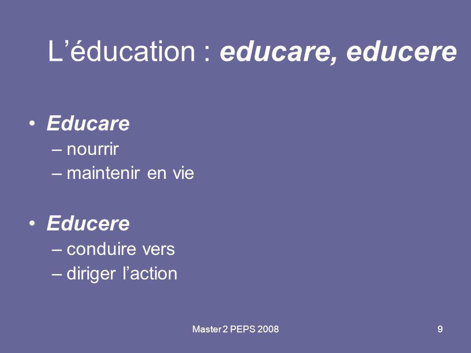 Master 2 PEPS 20089 L'éducation : educare, educere Educare –nourrir –maintenir en vie Educere –conduire vers –diriger l'action