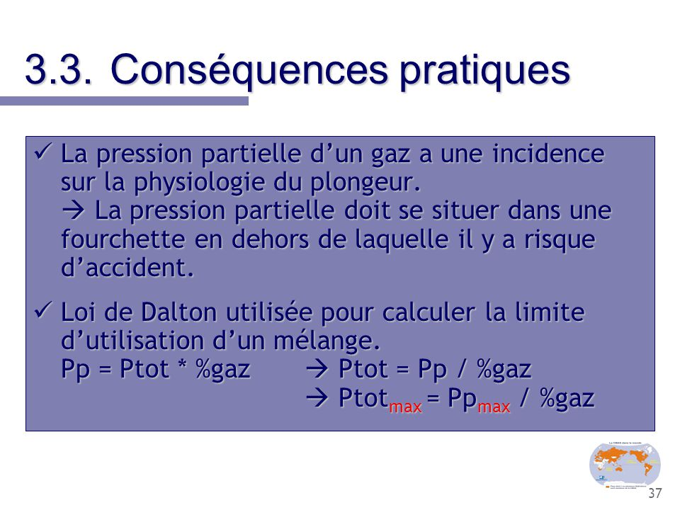 37 3.3.Conséquences pratiques La pression partielle d'un gaz a une incidence sur la physiologie du plongeur.  La pression partielle doit se situer da