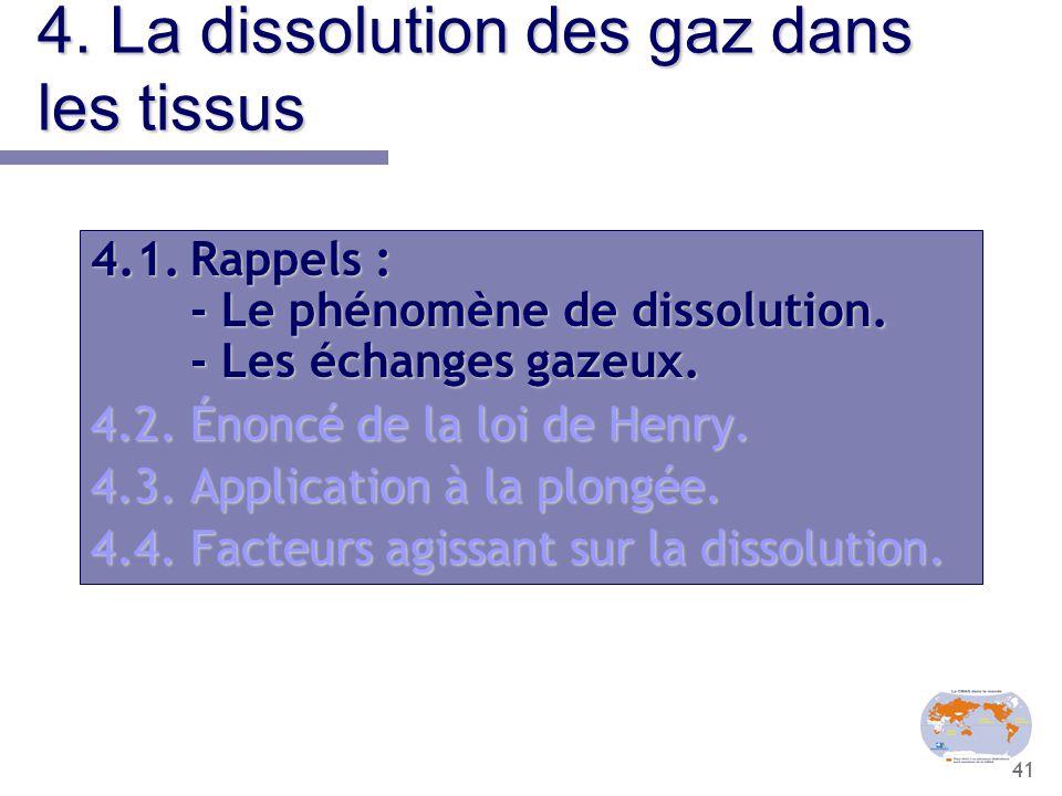 41 4. La dissolution des gaz dans les tissus 4.1.Rappels : - Le phénomène de dissolution. - Les échanges gazeux. 4.2.Énoncé de la loi de Henry. 4.3.Ap