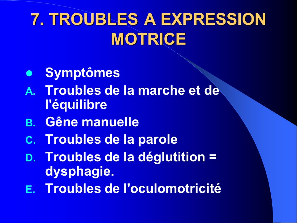 7. TROUBLES A EXPRESSION MOTRICE Symptômes A. Troubles de la marche et de l'équilibre B. Gêne manuelle C. Troubles de la parole D. Troubles de la dégl