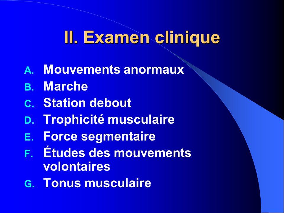 II. Examen clinique A. Mouvements anormaux B. Marche C. Station debout D. Trophicité musculaire E. Force segmentaire F. Études des mouvements volontai