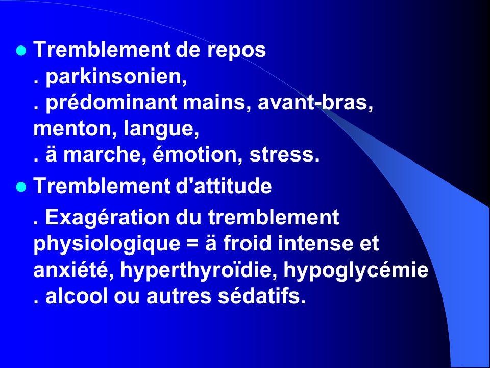Tremblement de repos. parkinsonien,. prédominant mains, avant-bras, menton, langue,. ä marche, émotion, stress. Tremblement d'attitude. Exagération du