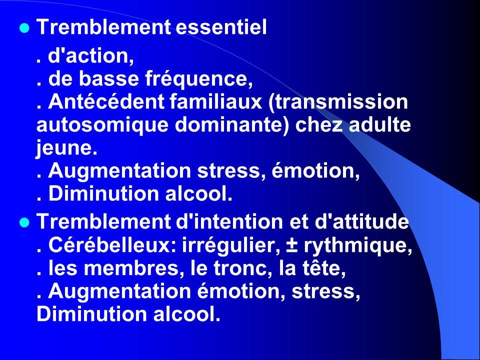 Tremblement essentiel. d'action,. de basse fréquence,. Antécédent familiaux (transmission autosomique dominante) chez adulte jeune.. Augmentation stre