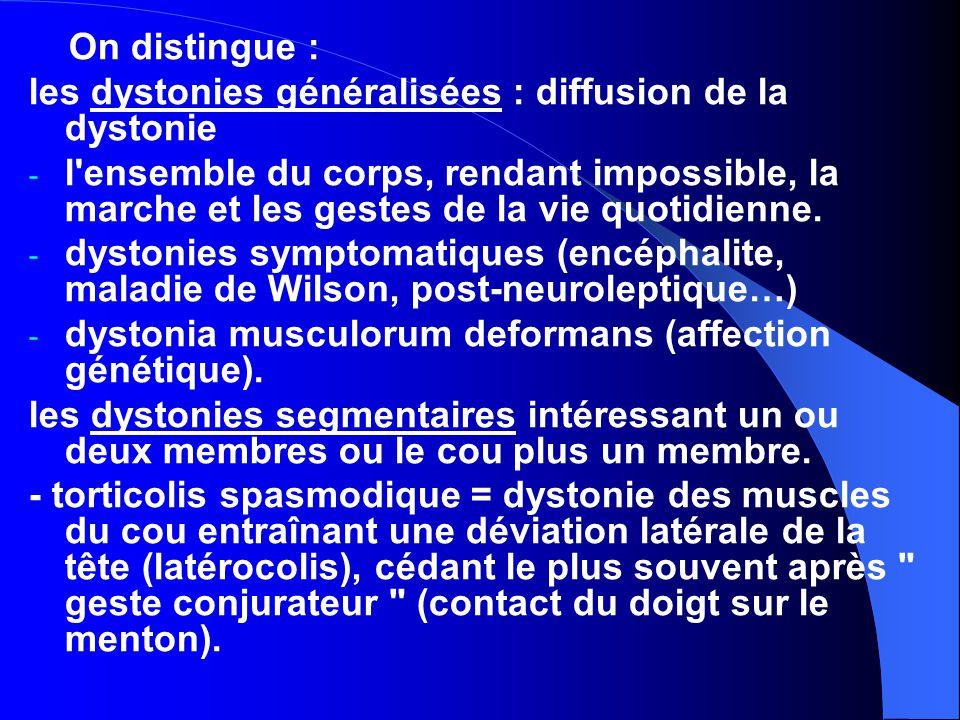 On distingue : les dystonies généralisées : diffusion de la dystonie - l ensemble du corps, rendant impossible, la marche et les gestes de la vie quotidienne.