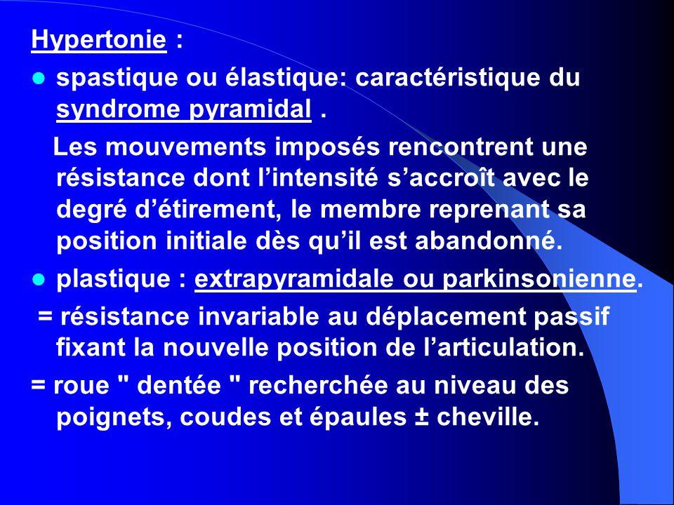 Hypertonie : spastique ou élastique: caractéristique du syndrome pyramidal. Les mouvements imposés rencontrent une résistance dont l'intensité s'accro