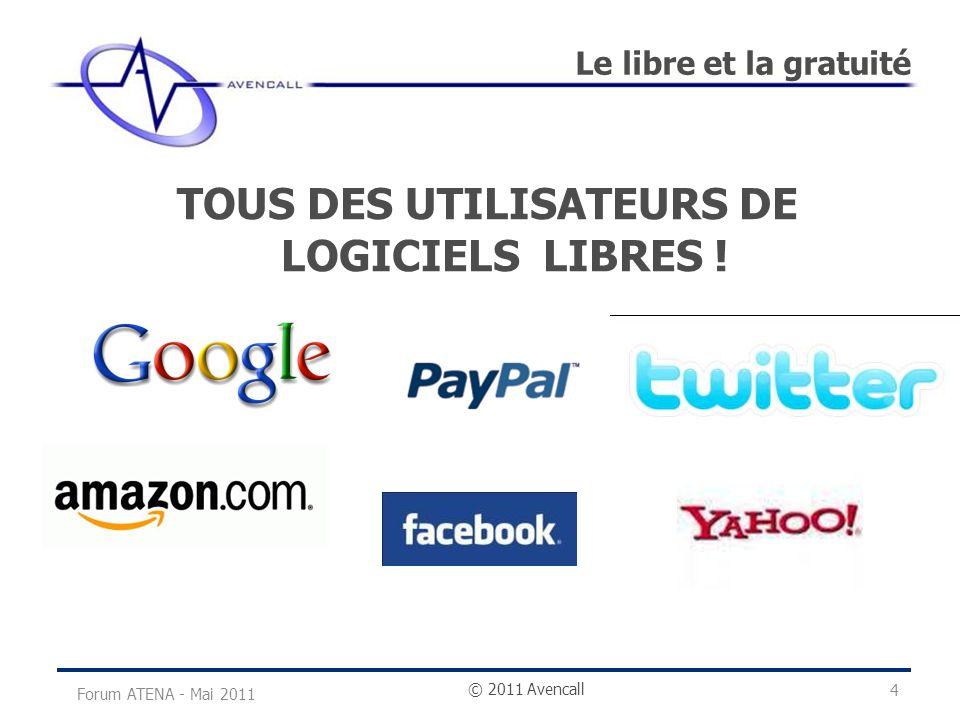 © 2011 Avencall Le libre et la gratuité Forum ATENA - Mai 2011 TOUS DES UTILISATEURS DE LOGICIELS LIBRES ! 4