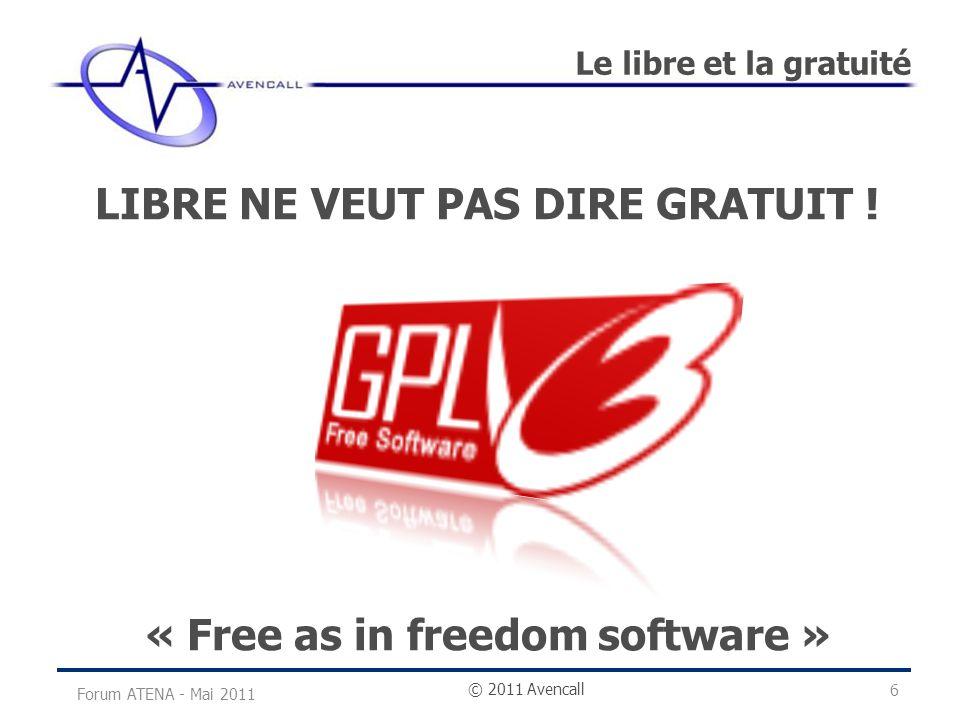 © 2011 Avencall Le libre et la gratuité Forum ATENA - Mai 2011 LIBRE NE VEUT PAS DIRE GRATUIT ! « Free as in freedom software » 6