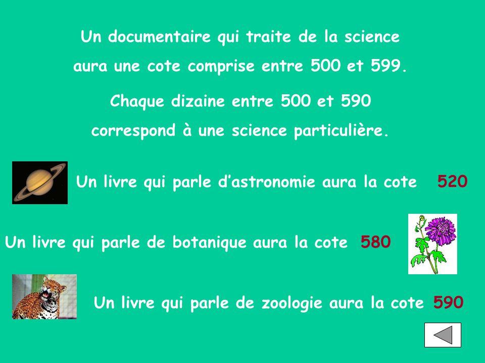 Un documentaire qui traite de la science aura une cote comprise entre 500 et 599. Chaque dizaine entre 500 et 590 correspond à une science particulièr