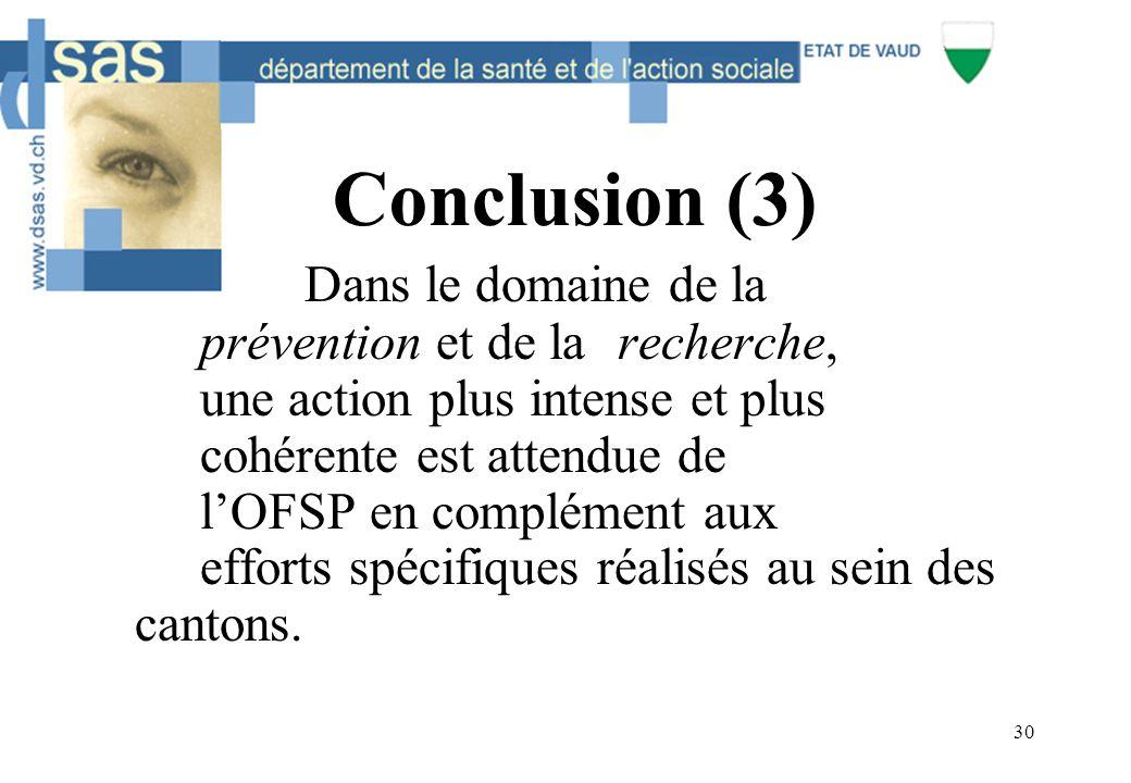30 Conclusion (3) Dans le domaine de la prévention et de larecherche, une action plus intense et plus cohérente est attendue de l'OFSP en complément aux efforts spécifiques réalisés au sein des cantons.