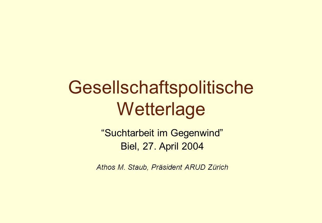 """Gesellschaftspolitische Wetterlage """"Suchtarbeit im Gegenwind"""" Biel, 27. April 2004 Athos M. Staub, Präsident ARUD Zürich"""