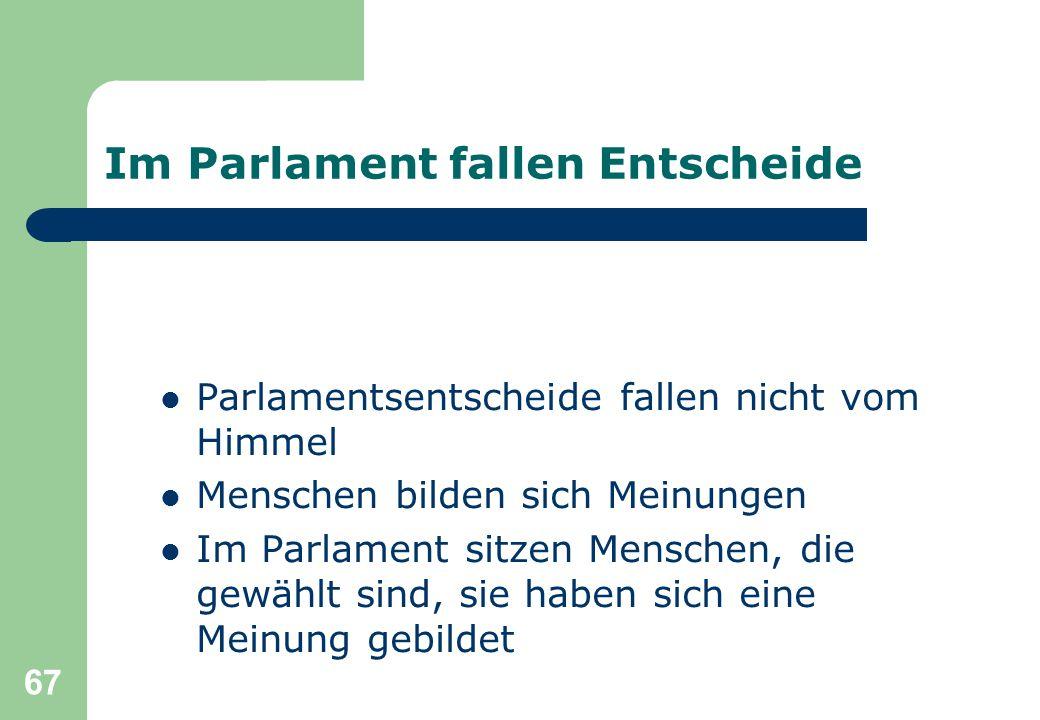 67 Im Parlament fallen Entscheide Parlamentsentscheide fallen nicht vom Himmel Menschen bilden sich Meinungen Im Parlament sitzen Menschen, die gewählt sind, sie haben sich eine Meinung gebildet