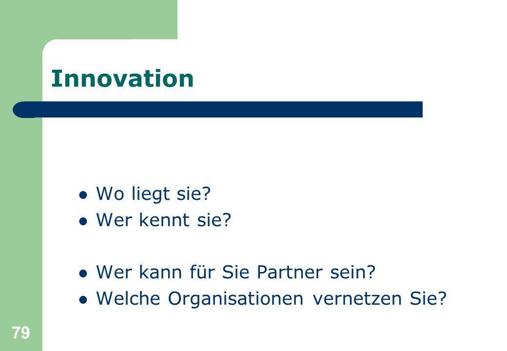 79 Innovation Wo liegt sie? Wer kennt sie? Wer kann für Sie Partner sein? Welche Organisationen vernetzen Sie?