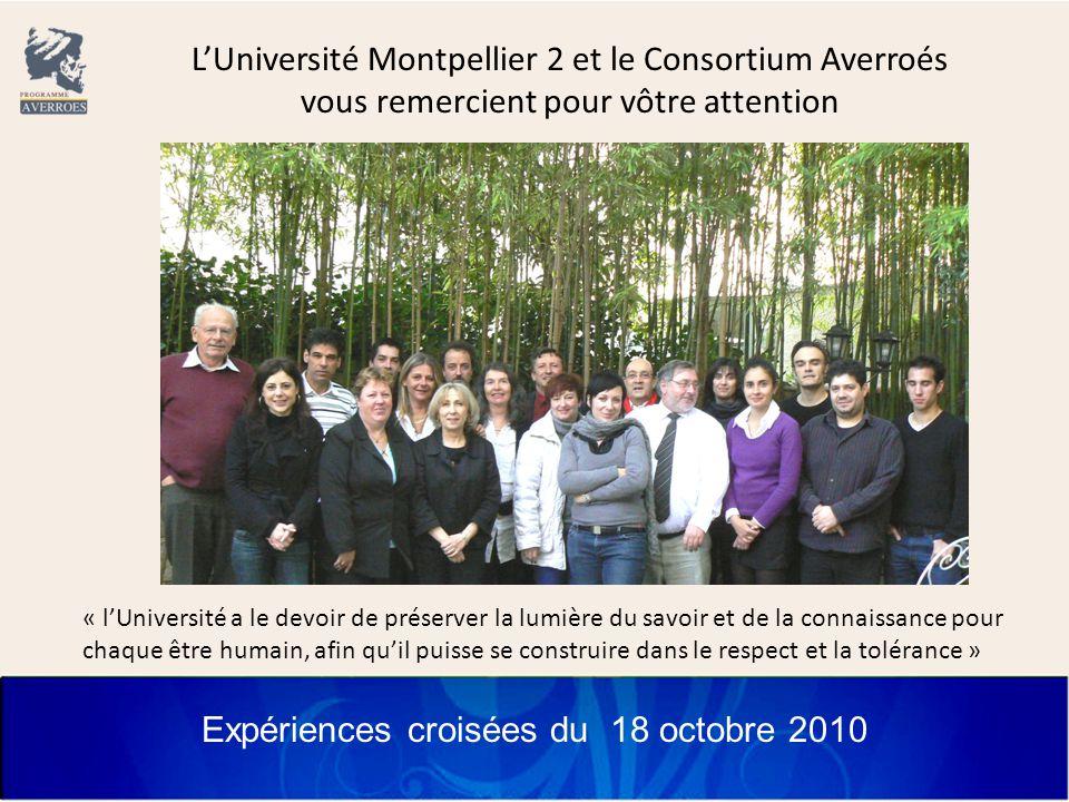 Expériences croisées du 18 octobre 2010 L'Université Montpellier 2 et le Consortium Averroés vous remercient pour vôtre attention « l'Université a le devoir de préserver la lumière du savoir et de la connaissance pour chaque être humain, afin qu'il puisse se construire dans le respect et la tolérance »