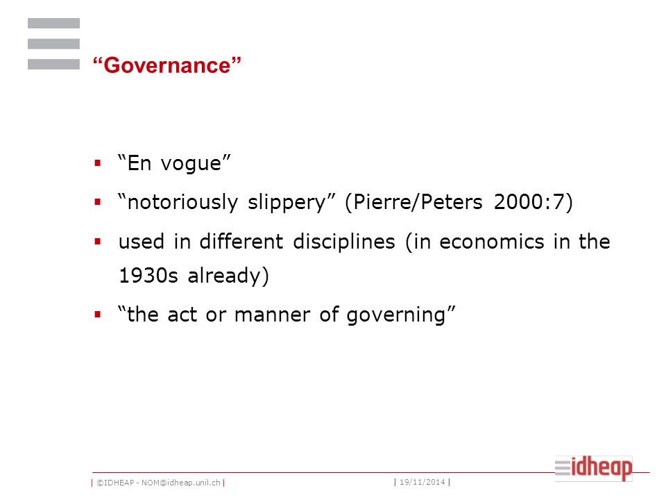 | ©IDHEAP - NOM@idheap.unil.ch | | 19/11/2014 | Governance  En vogue  notoriously slippery (Pierre/Peters 2000:7)  used in different disciplines (in economics in the 1930s already)  the act or manner of governing