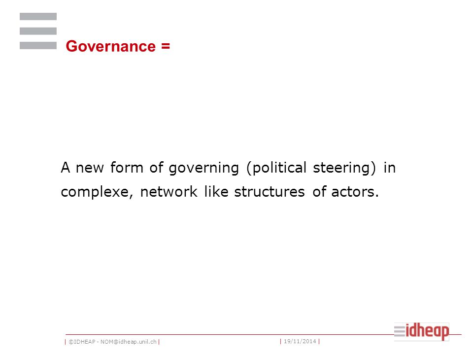 | ©IDHEAP - NOM@idheap.unil.ch | | 19/11/2014 | Governance = A new form of governing (political steering) in complexe, network like structures of actors.